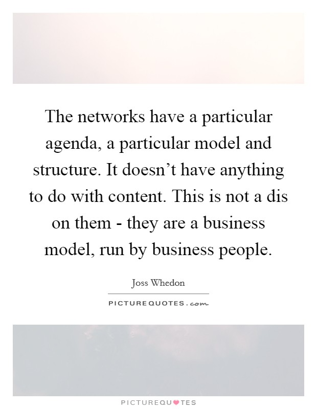 The networks have a particular agenda, a particular model and structure. It doesn't have anything to do with content. This is not a dis on them - they are a business model, run by business people Picture Quote #1