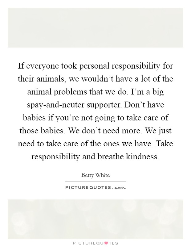 If everyone took personal responsibility for their animals, we wouldn't have a lot of the animal problems that we do. I'm a big spay-and-neuter supporter. Don't have babies if you're not going to take care of those babies. We don't need more. We just need to take care of the ones we have. Take responsibility and breathe kindness Picture Quote #1