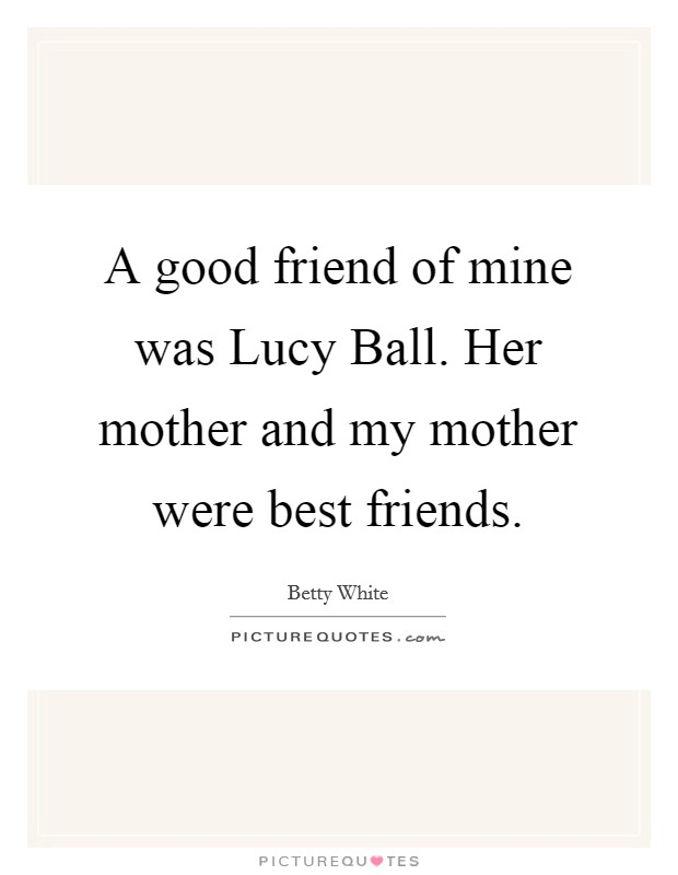 A good friend of mine was Lucy Ball. Her mother and my mother were best friends Picture Quote #1