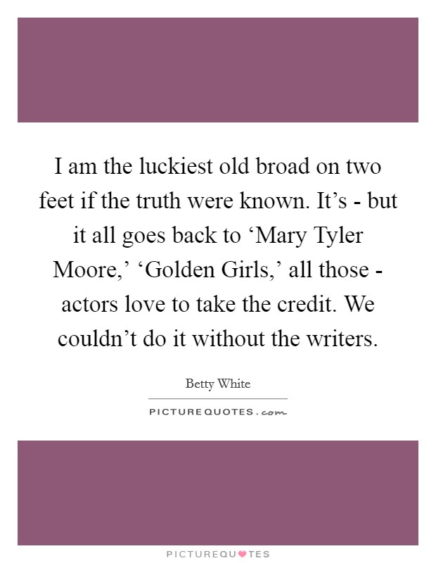 I am the luckiest old broad on two feet if the truth were known. It's - but it all goes back to 'Mary Tyler Moore,' 'Golden Girls,' all those - actors love to take the credit. We couldn't do it without the writers Picture Quote #1