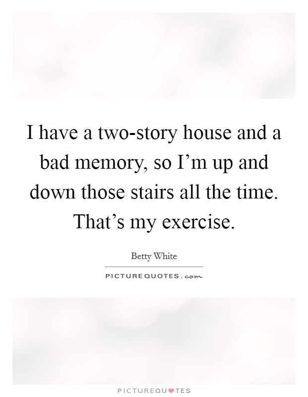 I have a two-story house and a bad memory, so I'm up and down those stairs all the time. That's my exercise Picture Quote #1