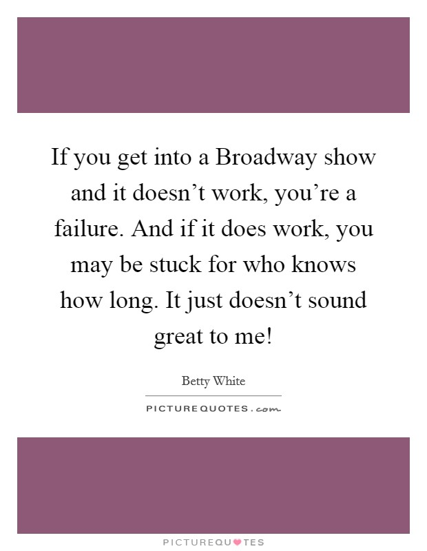If you get into a Broadway show and it doesn't work, you're a failure. And if it does work, you may be stuck for who knows how long. It just doesn't sound great to me! Picture Quote #1