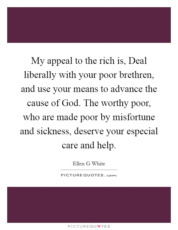 My appeal to the rich is, Deal liberally with your poor brethren, and use your means to advance the cause of God. The worthy poor, who are made poor by misfortune and sickness, deserve your especial care and help Picture Quote #1