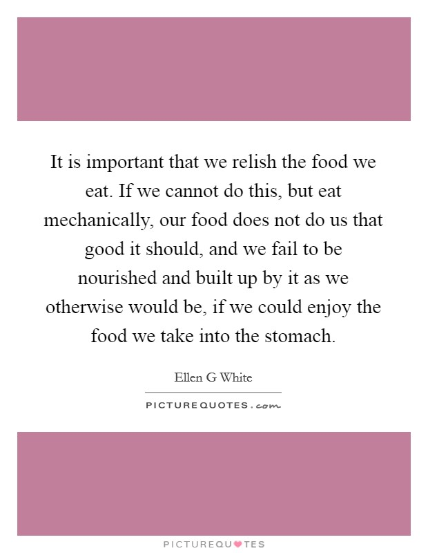 It is important that we relish the food we eat. If we cannot do this, but eat mechanically, our food does not do us that good it should, and we fail to be nourished and built up by it as we otherwise would be, if we could enjoy the food we take into the stomach Picture Quote #1