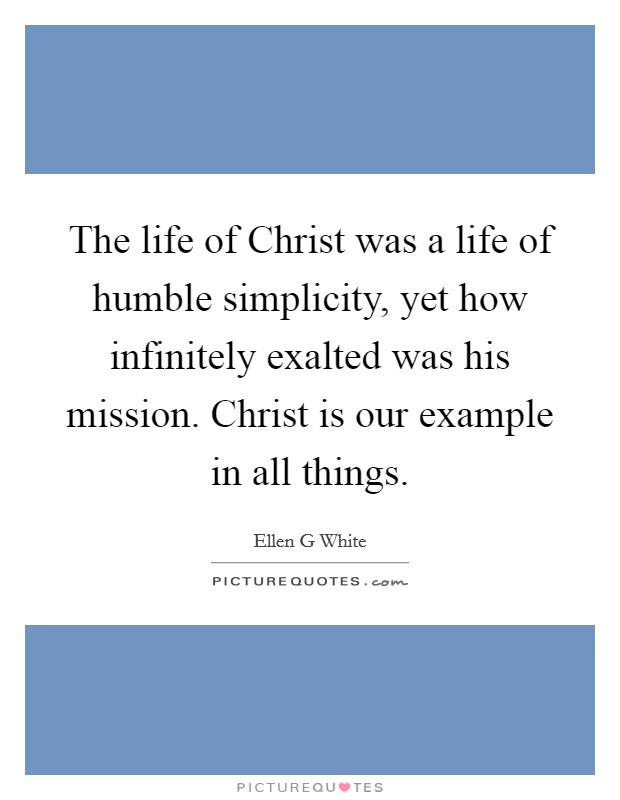 The life of Christ was a life of humble simplicity, yet how infinitely exalted was his mission. Christ is our example in all things Picture Quote #1