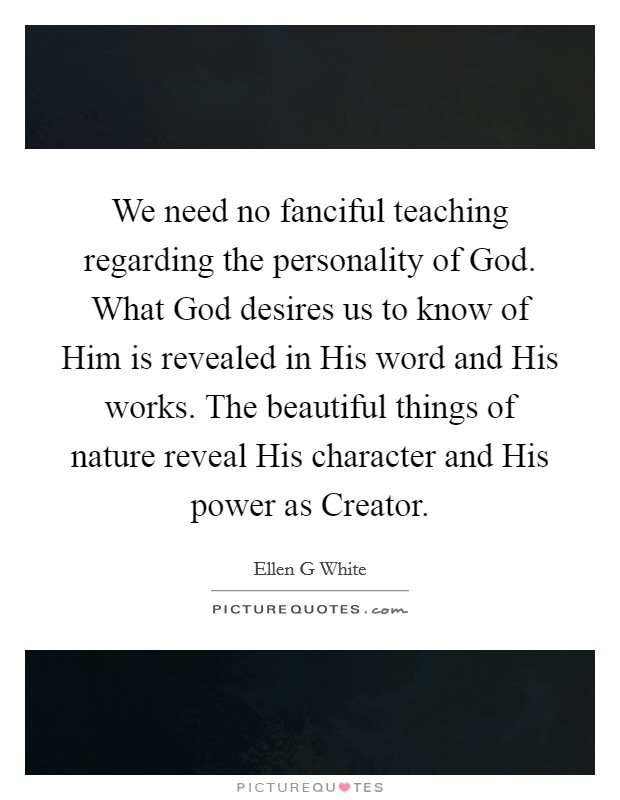 We need no fanciful teaching regarding the personality of God. What God desires us to know of Him is revealed in His word and His works. The beautiful things of nature reveal His character and His power as Creator Picture Quote #1