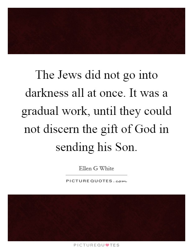 The Jews did not go into darkness all at once. It was a gradual work, until they could not discern the gift of God in sending his Son Picture Quote #1