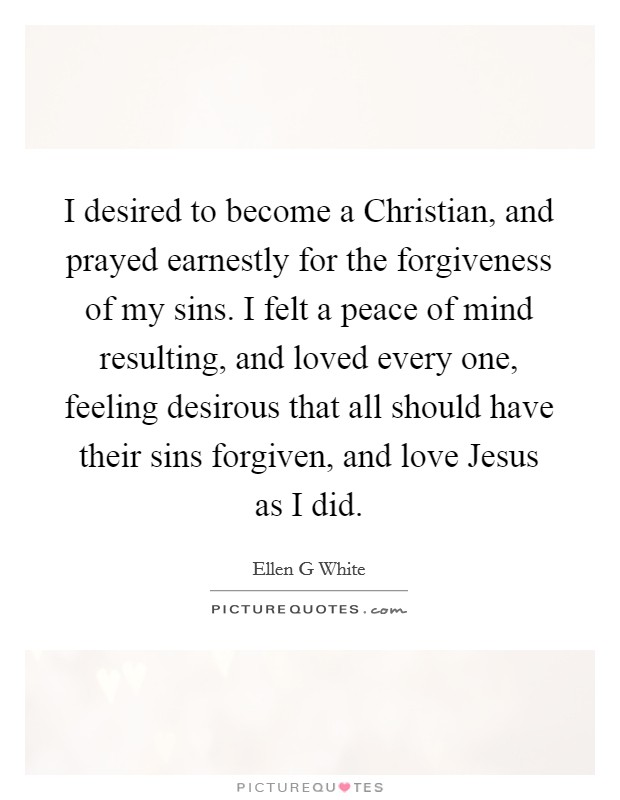 I desired to become a Christian, and prayed earnestly for the forgiveness of my sins. I felt a peace of mind resulting, and loved every one, feeling desirous that all should have their sins forgiven, and love Jesus as I did Picture Quote #1