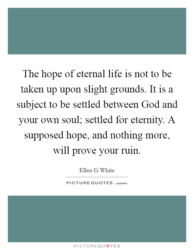 The hope of eternal life is not to be taken up upon slight grounds. It is a subject to be settled between God and your own soul; settled for eternity. A supposed hope, and nothing more, will prove your ruin Picture Quote #1