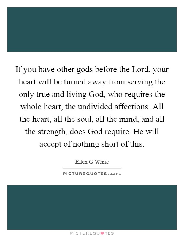 If you have other gods before the Lord, your heart will be turned away from serving the only true and living God, who requires the whole heart, the undivided affections. All the heart, all the soul, all the mind, and all the strength, does God require. He will accept of nothing short of this Picture Quote #1