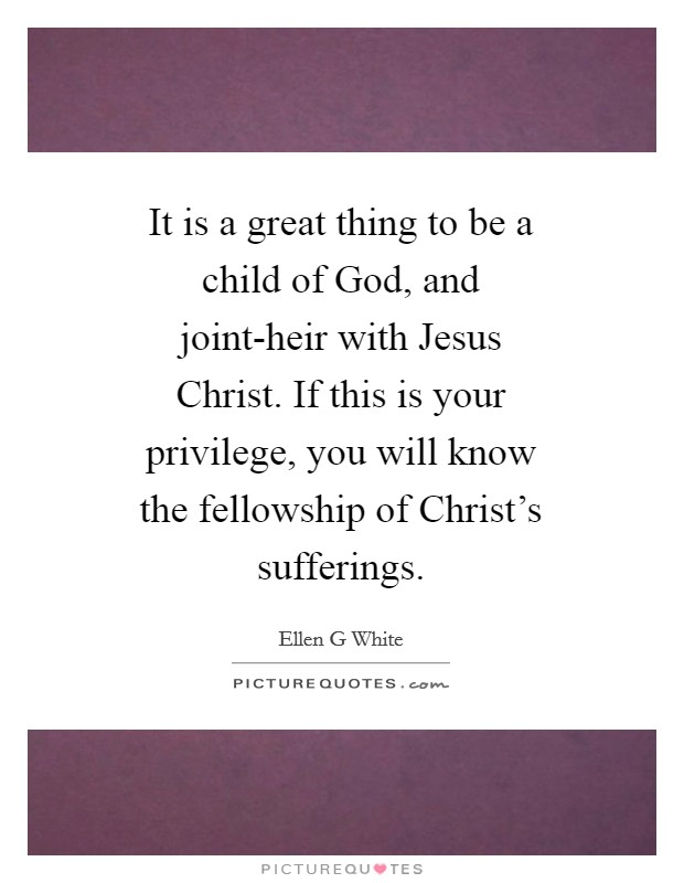 It is a great thing to be a child of God, and joint-heir with Jesus Christ. If this is your privilege, you will know the fellowship of Christ's sufferings Picture Quote #1