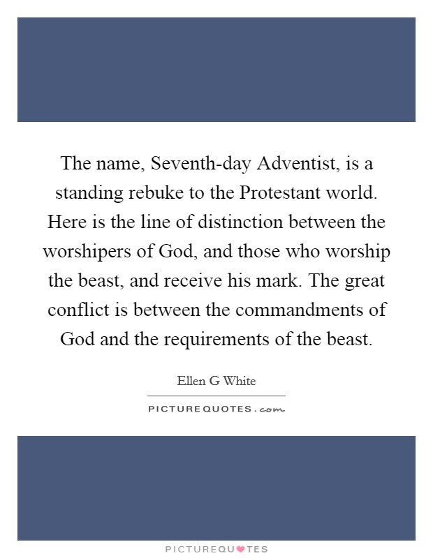 The name, Seventh-day Adventist, is a standing rebuke to the Protestant world. Here is the line of distinction between the worshipers of God, and those who worship the beast, and receive his mark. The great conflict is between the commandments of God and the requirements of the beast Picture Quote #1