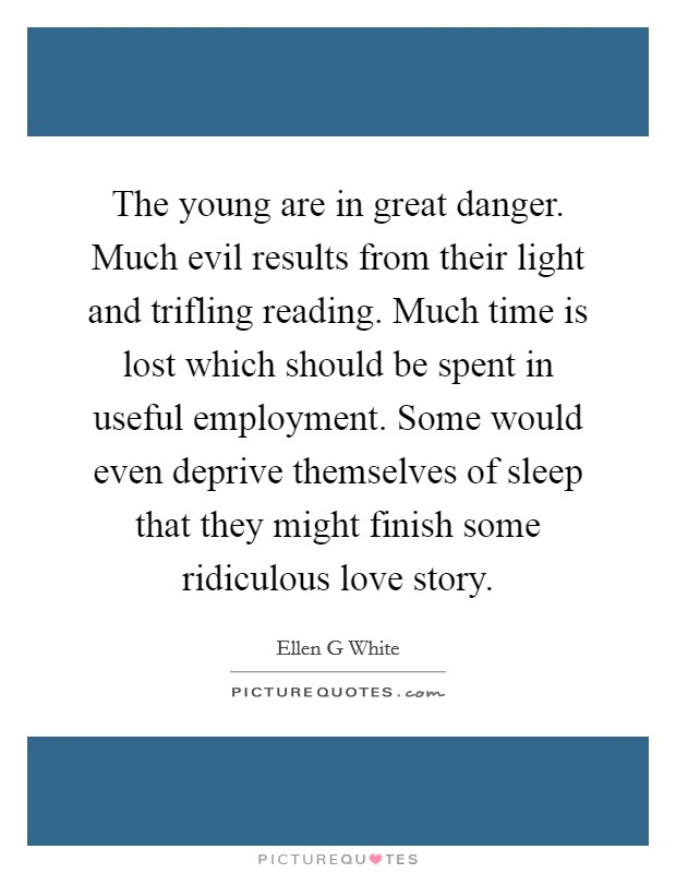 The young are in great danger. Much evil results from their light and trifling reading. Much time is lost which should be spent in useful employment. Some would even deprive themselves of sleep that they might finish some ridiculous love story Picture Quote #1