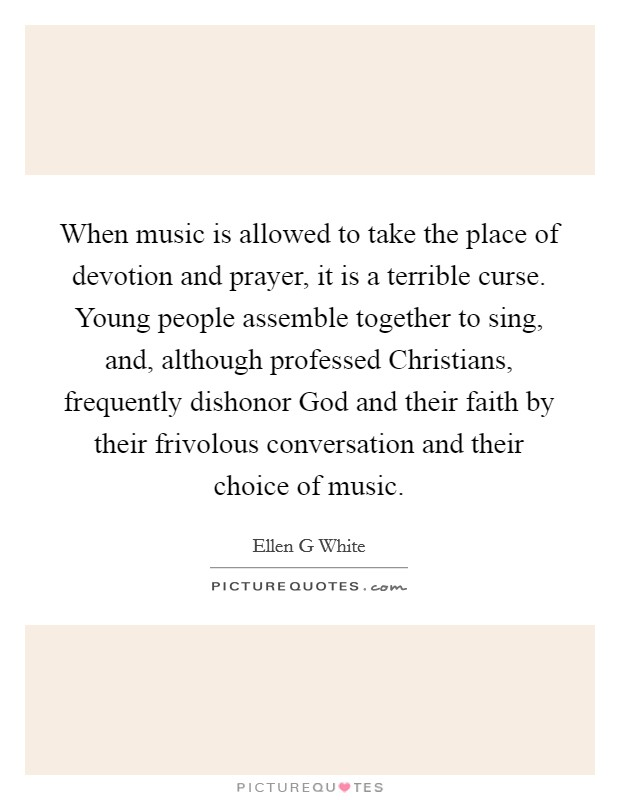 When music is allowed to take the place of devotion and prayer, it is a terrible curse. Young people assemble together to sing, and, although professed Christians, frequently dishonor God and their faith by their frivolous conversation and their choice of music Picture Quote #1