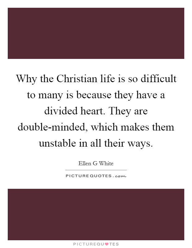 Why the Christian life is so difficult to many is because they have a divided heart. They are double-minded, which makes them unstable in all their ways Picture Quote #1