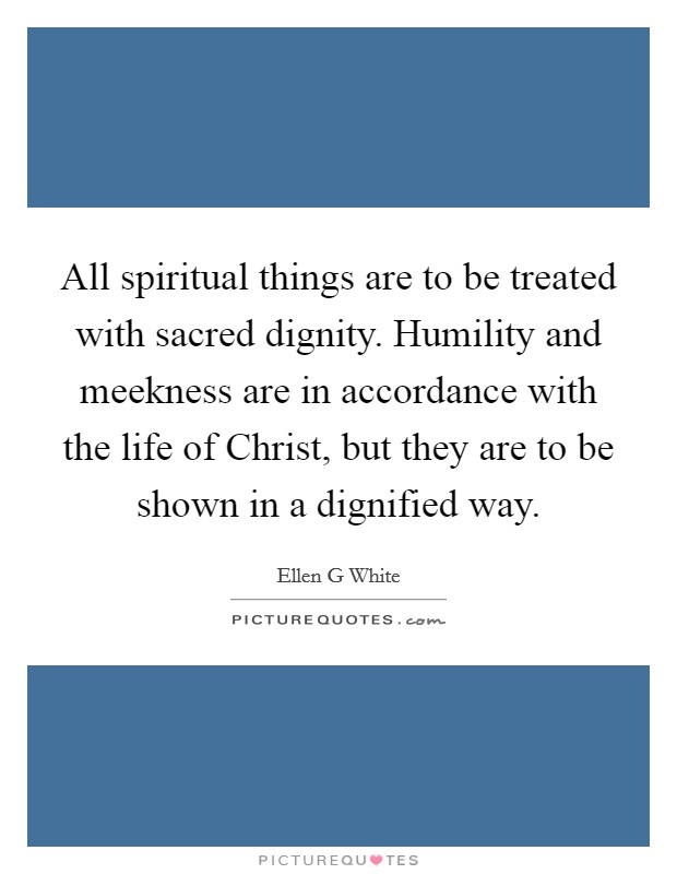 All spiritual things are to be treated with sacred dignity. Humility and meekness are in accordance with the life of Christ, but they are to be shown in a dignified way Picture Quote #1