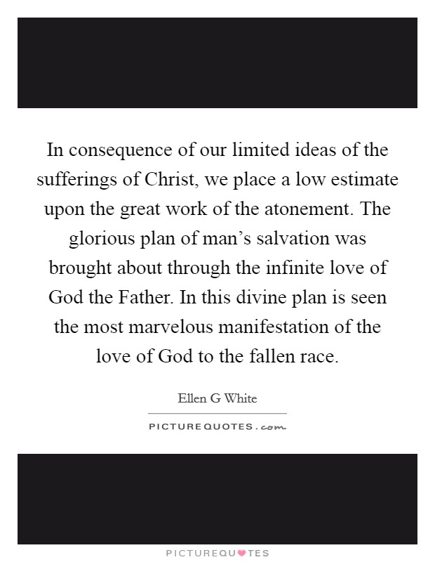 In consequence of our limited ideas of the sufferings of Christ, we place a low estimate upon the great work of the atonement. The glorious plan of man's salvation was brought about through the infinite love of God the Father. In this divine plan is seen the most marvelous manifestation of the love of God to the fallen race Picture Quote #1