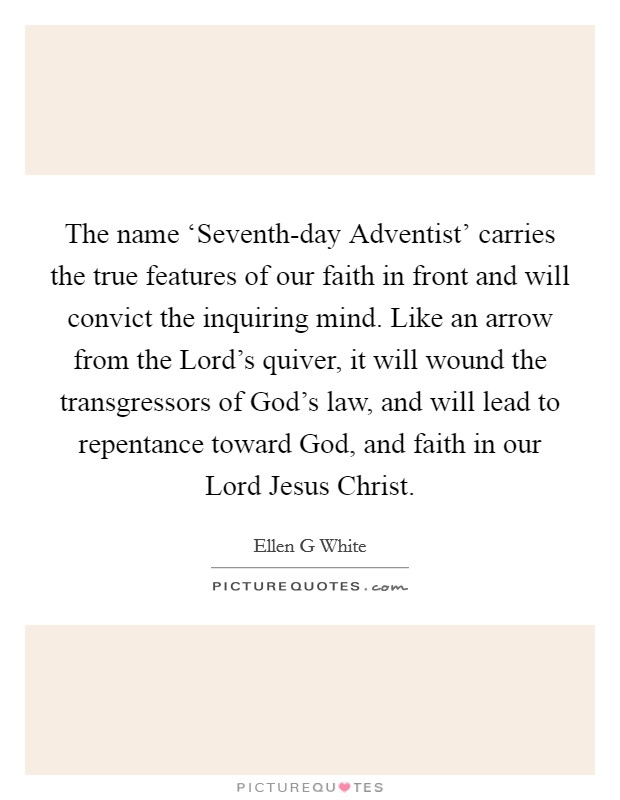 The name 'Seventh-day Adventist' carries the true features of our faith in front and will convict the inquiring mind. Like an arrow from the Lord's quiver, it will wound the transgressors of God's law, and will lead to repentance toward God, and faith in our Lord Jesus Christ Picture Quote #1