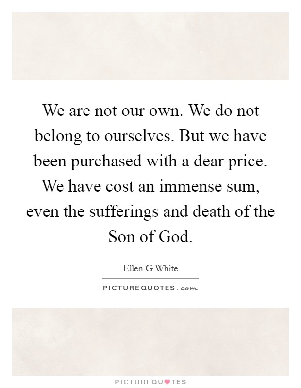 We are not our own. We do not belong to ourselves. But we have been purchased with a dear price. We have cost an immense sum, even the sufferings and death of the Son of God Picture Quote #1