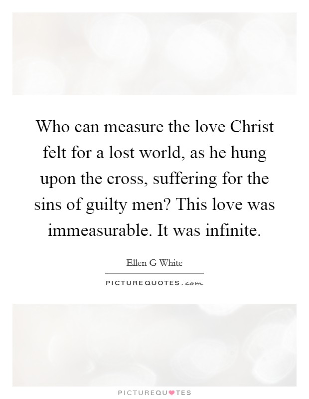 Who can measure the love Christ felt for a lost world, as he hung upon the cross, suffering for the sins of guilty men? This love was immeasurable. It was infinite Picture Quote #1