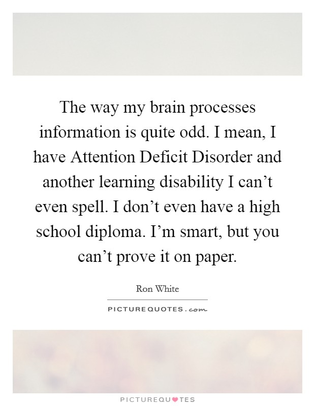 The way my brain processes information is quite odd. I mean, I have Attention Deficit Disorder and another learning disability I can't even spell. I don't even have a high school diploma. I'm smart, but you can't prove it on paper Picture Quote #1