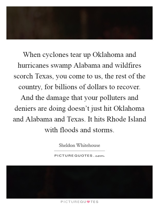 When cyclones tear up Oklahoma and hurricanes swamp Alabama and wildfires scorch Texas, you come to us, the rest of the country, for billions of dollars to recover. And the damage that your polluters and deniers are doing doesn't just hit Oklahoma and Alabama and Texas. It hits Rhode Island with floods and storms Picture Quote #1