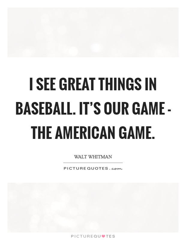 I see great things in baseball. It's our game - the American game Picture Quote #1
