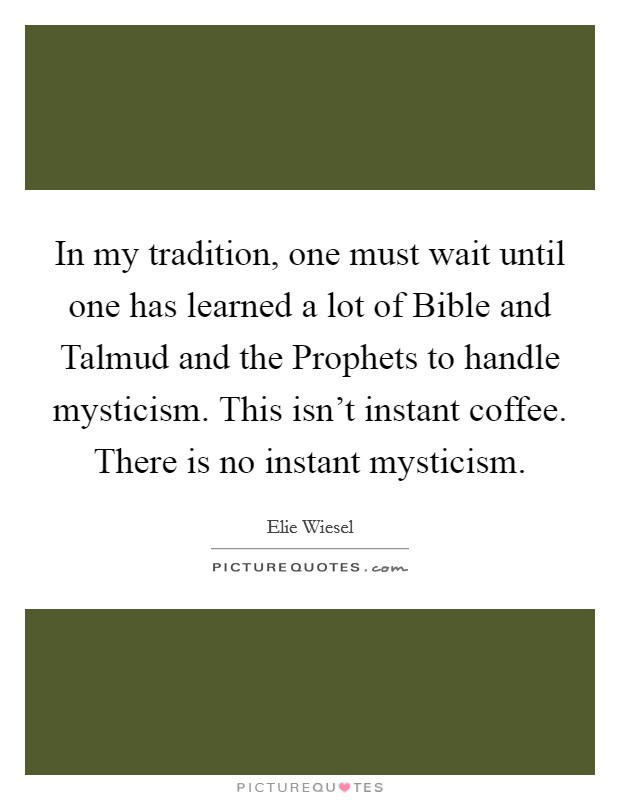 In my tradition, one must wait until one has learned a lot of Bible and Talmud and the Prophets to handle mysticism. This isn't instant coffee. There is no instant mysticism Picture Quote #1