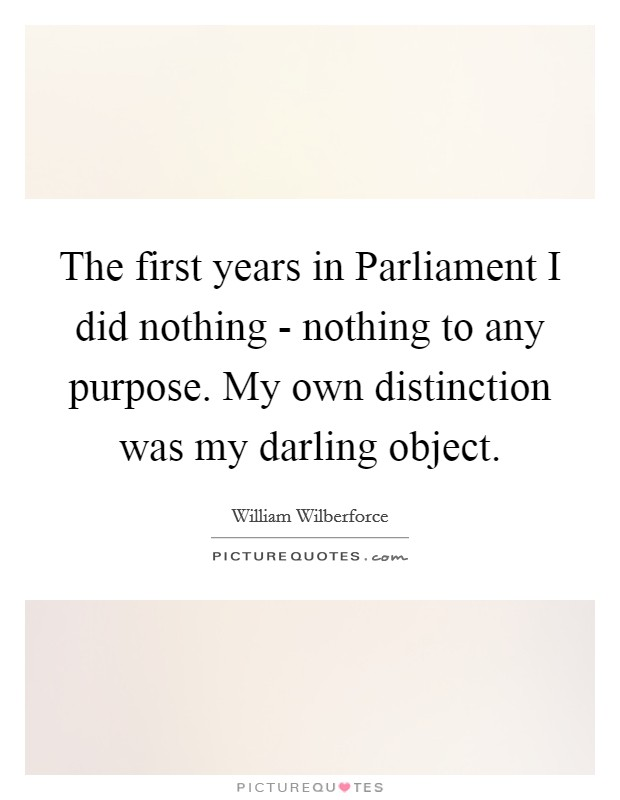 The first years in Parliament I did nothing - nothing to any purpose. My own distinction was my darling object Picture Quote #1