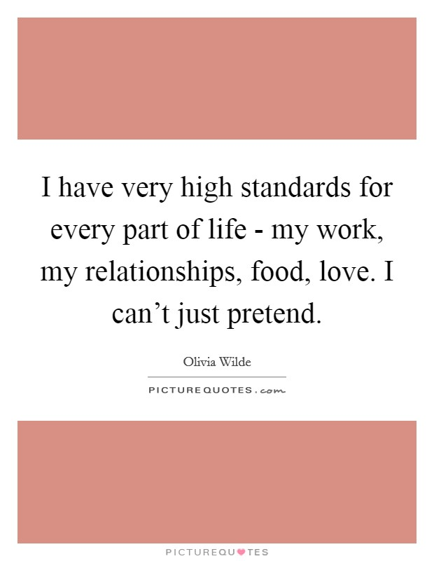 I have very high standards for every part of life - my work, my relationships, food, love. I can't just pretend Picture Quote #1