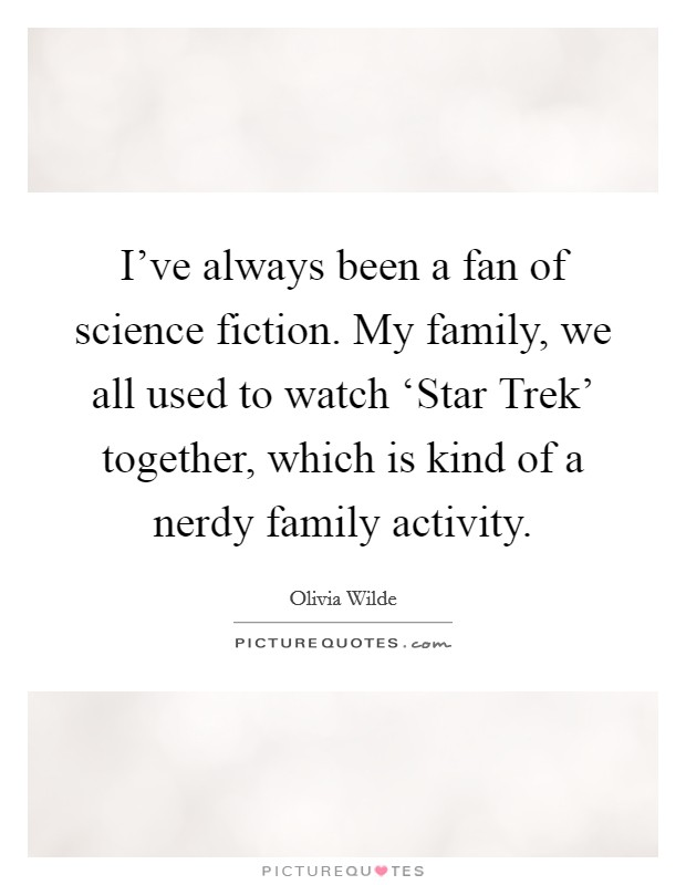 I've always been a fan of science fiction. My family, we all used to watch 'Star Trek' together, which is kind of a nerdy family activity Picture Quote #1