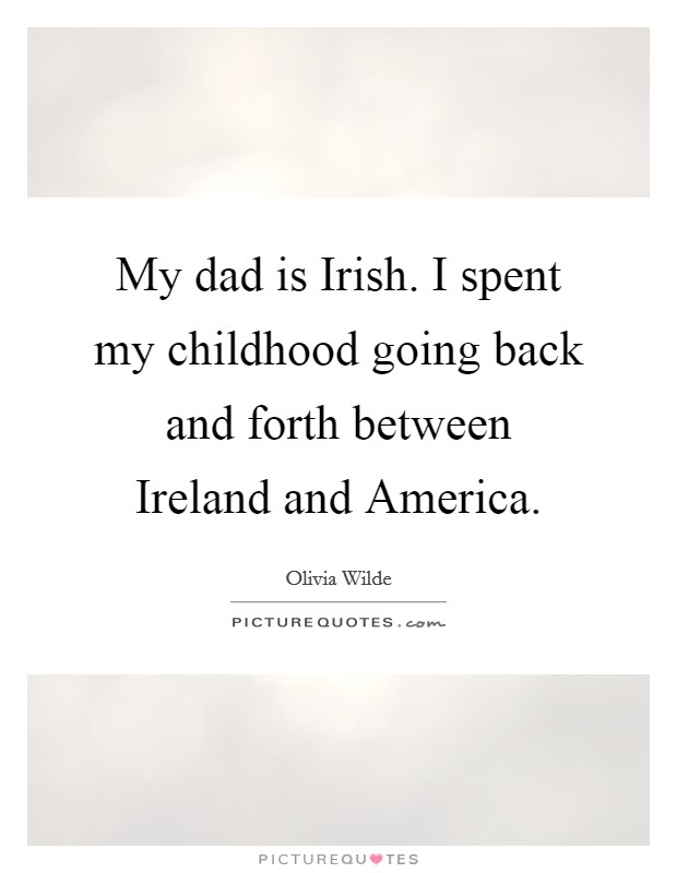 My dad is Irish. I spent my childhood going back and forth between Ireland and America Picture Quote #1