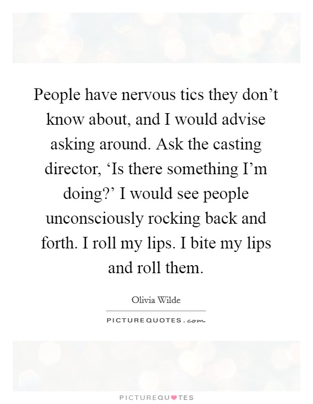 People have nervous tics they don't know about, and I would advise asking around. Ask the casting director, 'Is there something I'm doing?' I would see people unconsciously rocking back and forth. I roll my lips. I bite my lips and roll them Picture Quote #1