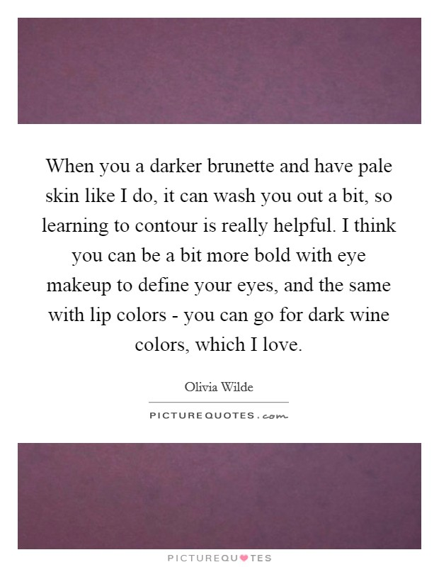 When you a darker brunette and have pale skin like I do, it can wash you out a bit, so learning to contour is really helpful. I think you can be a bit more bold with eye makeup to define your eyes, and the same with lip colors - you can go for dark wine colors, which I love Picture Quote #1