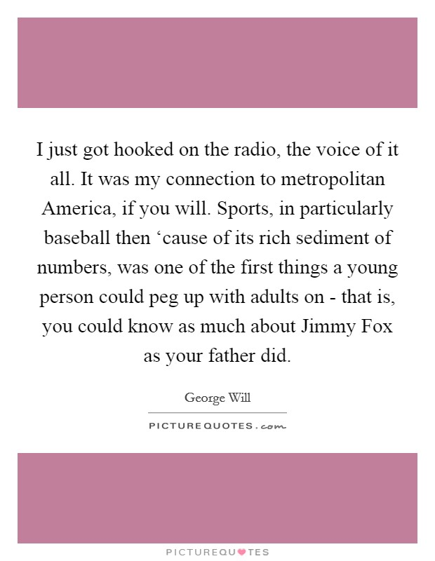 I just got hooked on the radio, the voice of it all. It was my connection to metropolitan America, if you will. Sports, in particularly baseball then 'cause of its rich sediment of numbers, was one of the first things a young person could peg up with adults on - that is, you could know as much about Jimmy Fox as your father did Picture Quote #1