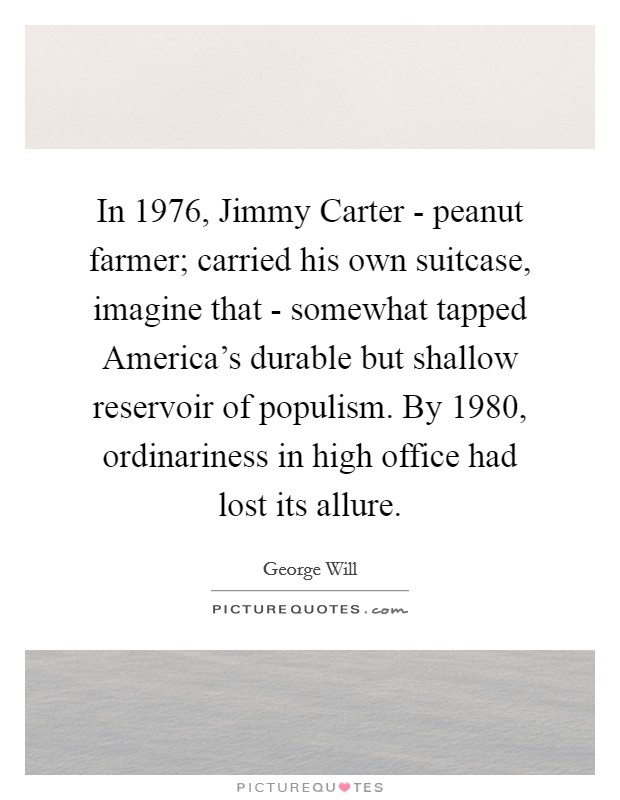 In 1976, Jimmy Carter - peanut farmer; carried his own suitcase, imagine that - somewhat tapped America's durable but shallow reservoir of populism. By 1980, ordinariness in high office had lost its allure Picture Quote #1