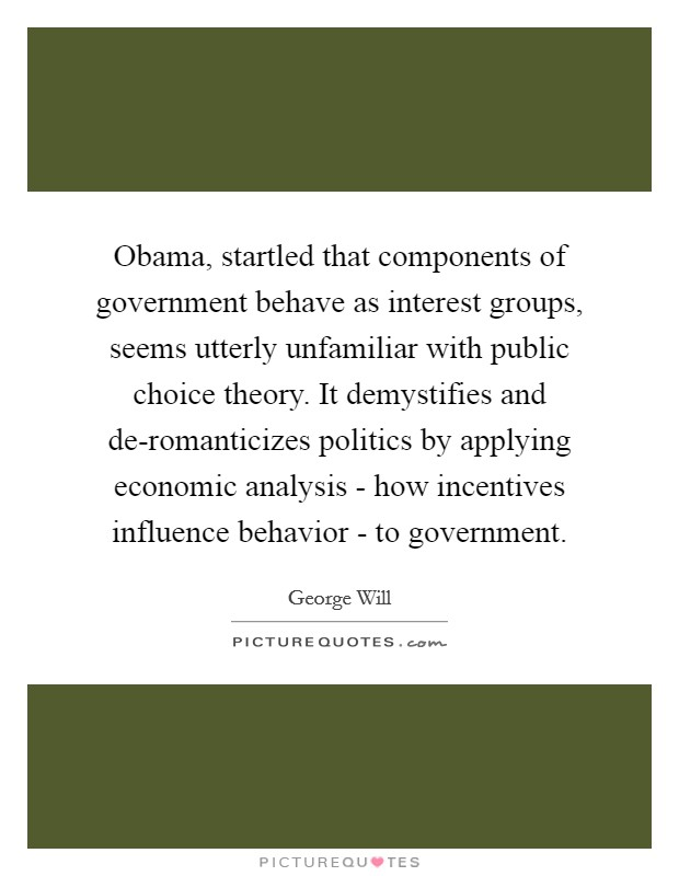 Obama, startled that components of government behave as interest groups, seems utterly unfamiliar with public choice theory. It demystifies and de-romanticizes politics by applying economic analysis - how incentives influence behavior - to government Picture Quote #1
