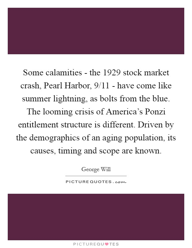 Some calamities - the 1929 stock market crash, Pearl Harbor, 9/11 - have come like summer lightning, as bolts from the blue. The looming crisis of America's Ponzi entitlement structure is different. Driven by the demographics of an aging population, its causes, timing and scope are known Picture Quote #1