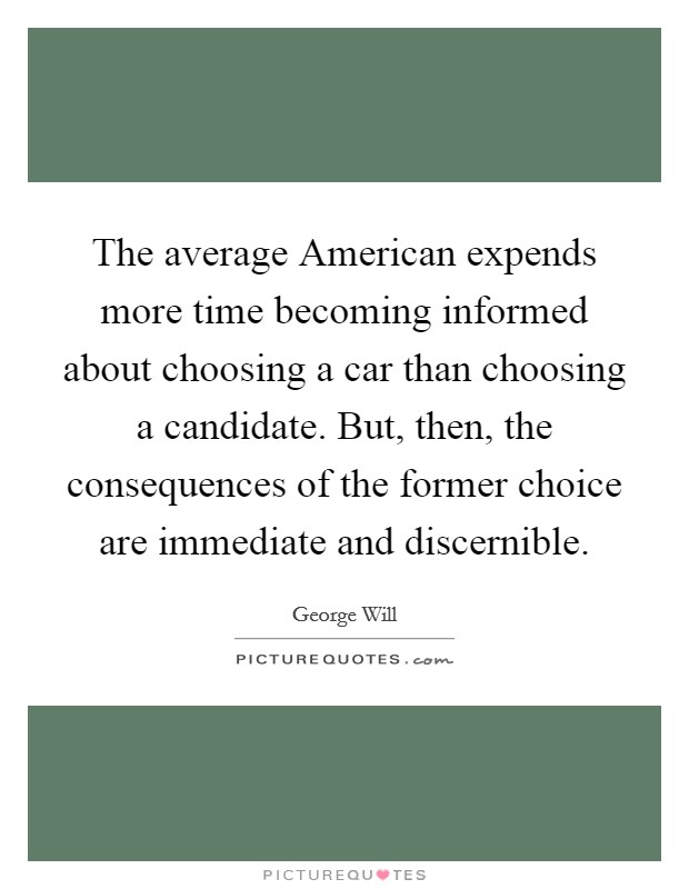 The average American expends more time becoming informed about choosing a car than choosing a candidate. But, then, the consequences of the former choice are immediate and discernible Picture Quote #1