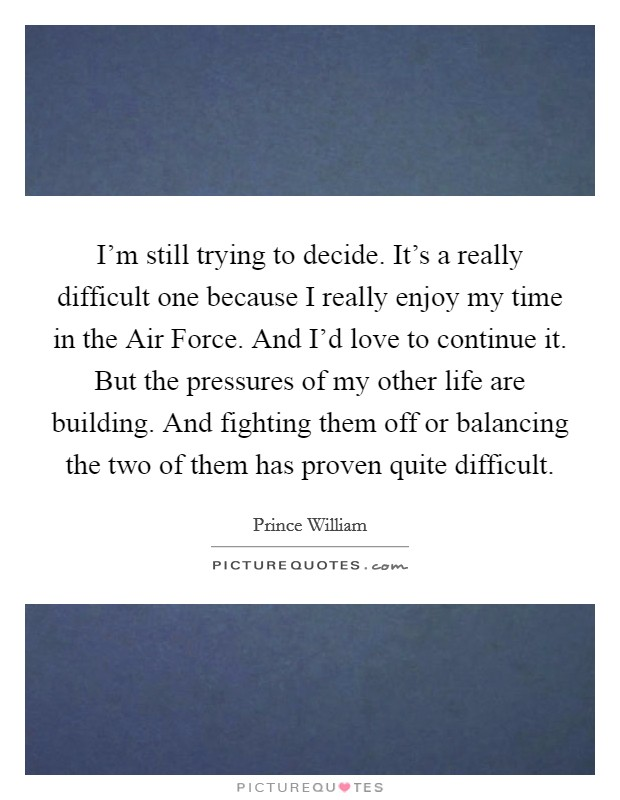 I'm still trying to decide. It's a really difficult one because I really enjoy my time in the Air Force. And I'd love to continue it. But the pressures of my other life are building. And fighting them off or balancing the two of them has proven quite difficult Picture Quote #1