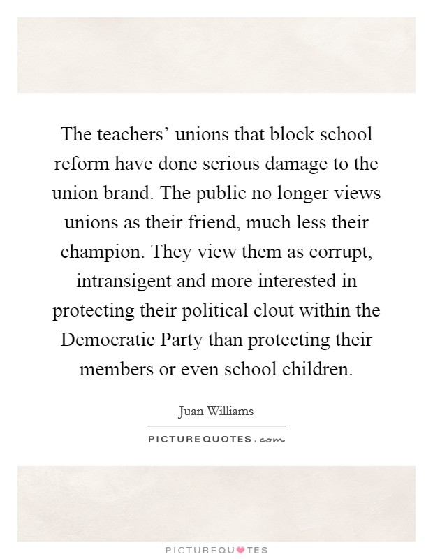 The teachers' unions that block school reform have done serious damage to the union brand. The public no longer views unions as their friend, much less their champion. They view them as corrupt, intransigent and more interested in protecting their political clout within the Democratic Party than protecting their members or even school children Picture Quote #1