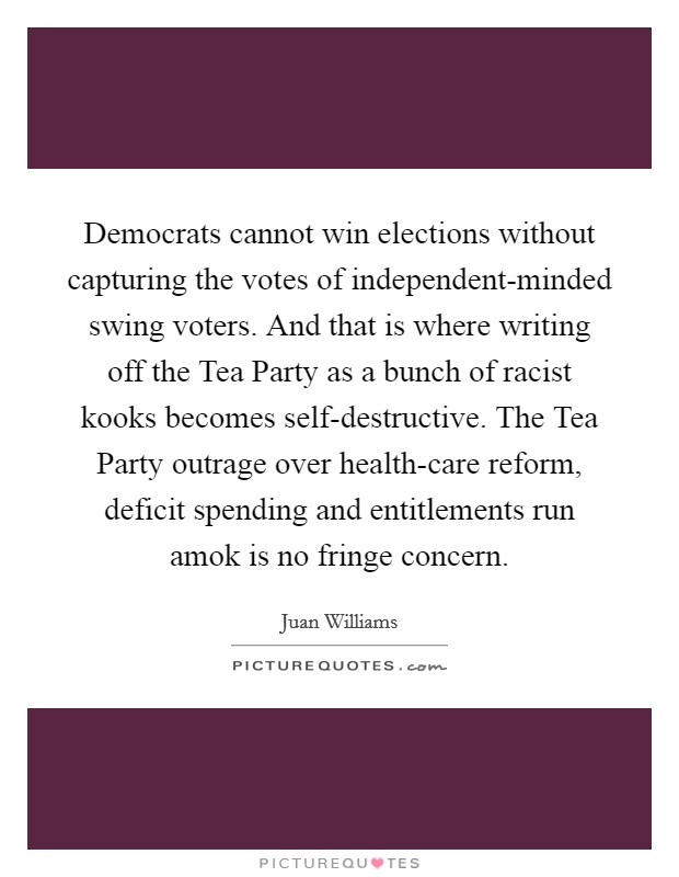 Democrats cannot win elections without capturing the votes of independent-minded swing voters. And that is where writing off the Tea Party as a bunch of racist kooks becomes self-destructive. The Tea Party outrage over health-care reform, deficit spending and entitlements run amok is no fringe concern Picture Quote #1