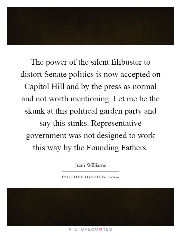 The power of the silent filibuster to distort Senate politics is now accepted on Capitol Hill and by the press as normal and not worth mentioning. Let me be the skunk at this political garden party and say this stinks. Representative government was not designed to work this way by the Founding Fathers Picture Quote #1