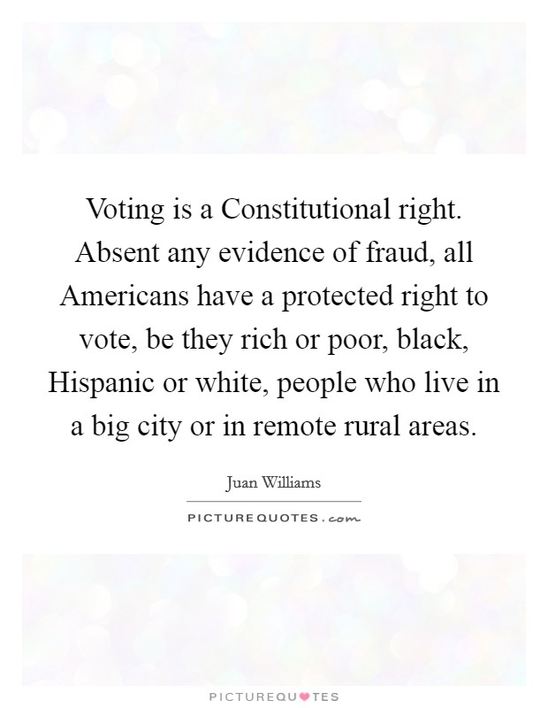 Voting is a Constitutional right. Absent any evidence of fraud, all Americans have a protected right to vote, be they rich or poor, black, Hispanic or white, people who live in a big city or in remote rural areas Picture Quote #1