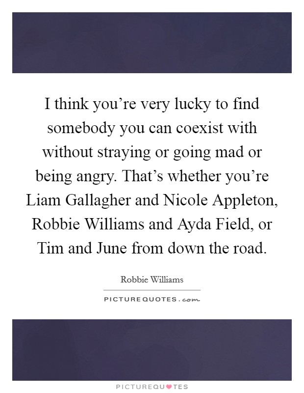 I think you're very lucky to find somebody you can coexist with without straying or going mad or being angry. That's whether you're Liam Gallagher and Nicole Appleton, Robbie Williams and Ayda Field, or Tim and June from down the road Picture Quote #1