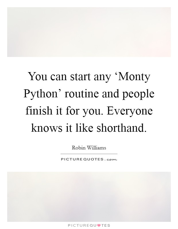 You can start any 'Monty Python' routine and people finish it for you. Everyone knows it like shorthand Picture Quote #1