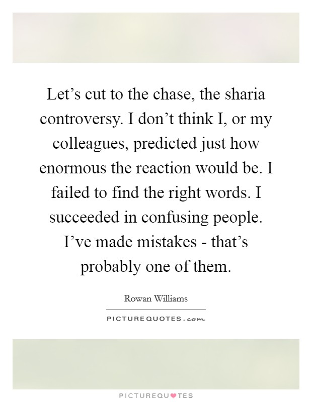Let's cut to the chase, the sharia controversy. I don't think I, or my colleagues, predicted just how enormous the reaction would be. I failed to find the right words. I succeeded in confusing people. I've made mistakes - that's probably one of them Picture Quote #1