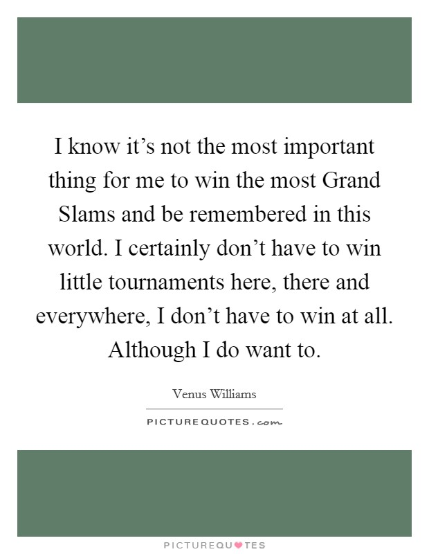 I know it's not the most important thing for me to win the most Grand Slams and be remembered in this world. I certainly don't have to win little tournaments here, there and everywhere, I don't have to win at all. Although I do want to Picture Quote #1