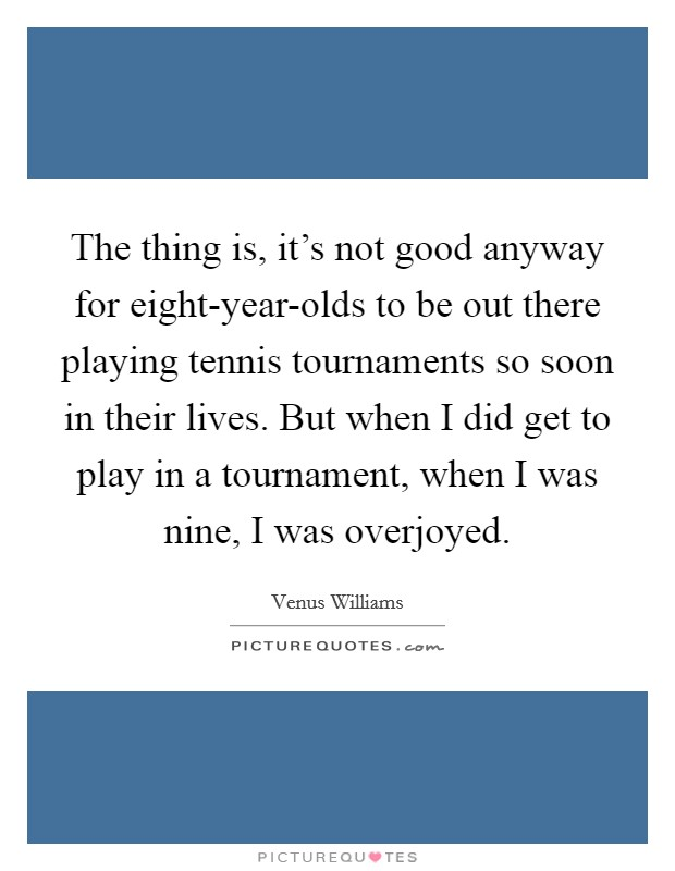 The thing is, it's not good anyway for eight-year-olds to be out there playing tennis tournaments so soon in their lives. But when I did get to play in a tournament, when I was nine, I was overjoyed Picture Quote #1