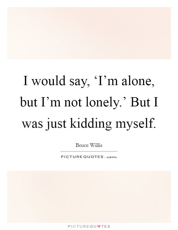 I would say, 'I'm alone, but I'm not lonely.' But I was just kidding myself Picture Quote #1